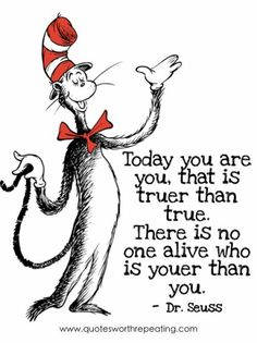 Today you are you, that is truer than true. There is no one alive who is youer than you.- Dr. Seuss