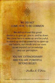"""WE DID NOT COME HERE TO BE COMMON. We did not travel this great distance to give up, give in, and lie down. We came here to wake up and be joyful; to stand up and be powerful; to open up our hearts, our minds and our eyes as we expand our knowledge and our perception. You are extraordinary and you are powerful beyond belief!"" —Heather K. O'Hara ..*"