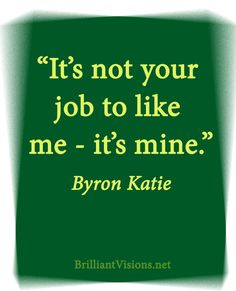"Quote: ""It's not your job to like me - it's mine."" ~Byron Katie"