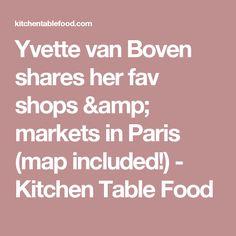 Yvette van Boven shares her fav shops & markets in Paris (map included!) - Kitchen Table Food