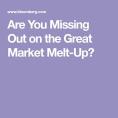 Are You Missing Out on the Great Market Melt-Up?
