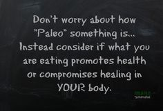 """Don't worry about how """"Paleo"""" something is... Instead consider if what you are eating promotes health or compromises healing in YOUR body 