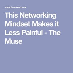 This Networking Mindset Makes it Less Painful - The Muse