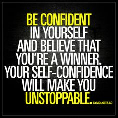 Be confident in yourself and believe that you're a winner. Your self-confidence will make you unstoppable. - Confidence is something that is so essential to any kind of self-improvement. And self-confidence is KEY to any kind of success. In life and definitely in the gym. You need to believe that you're a winner . Believe in yourself and be unstoppable. www.gymquotes.co for all our gym motivation quotes and sayings!