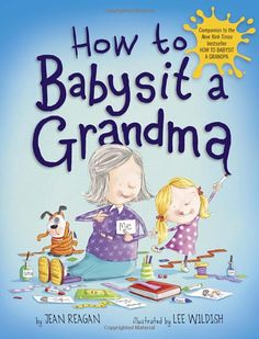 HOW TO BABYSIT A GRANDMA by author Jean Reagan, illustrator Lee Wildish - When you babysit a grandma, if you're lucky, it's a sleepover at her house! With the useful tips found in this book, you're guaranteed to become an expert grandma-sitter in no time! (Be sure to check out the sections on: How to keep a grandma busy; Things to do at the park; Possible places to sleep, & what to do once you're both snugly tucked in for the night) A funny & heartwarming celebration of grandmas…