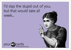 """""""I'd slap the stupid out of you, but that would take all week..."""""""