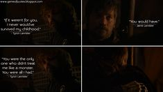 Tyrion Lannister: If it weren't for you, I never would've survived my childhood. Jaime Lannister: You would have. Tyrion Lannister: You were the only one who didn't treat me like a monster. Game Of Thrones Quotes, King's Landing, Jaime Lannister, Got Quotes, Nerd, Childhood, Survival, Treats, Songs