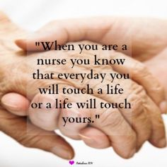 When you are a nurse you know that everyday you will touch a life or a life will touch yours. Nurse quote. Nursing quotes. Nurse. Nurses. Holding hands.