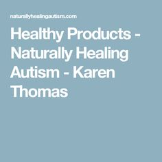 Healthy Products - Naturally Healing Autism - Karen Thomas
