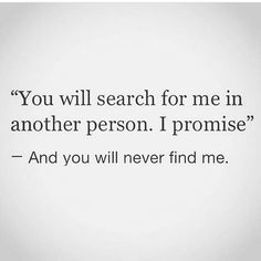 """You will search for me in another person I promise - and you will never find me."" Inspiring relationship - breakup quotes for her or him. #relationship #breakup #truthcannon"