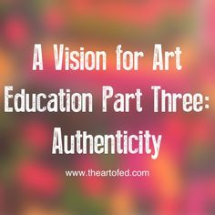 A Vision for Art Education Part Three: Authenticity