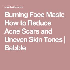 Burning Face Mask: How to Reduce Acne Scars and Uneven Skin Tones | Babble