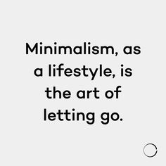 Minimalism, as a lifestyle, is the art of letting go.