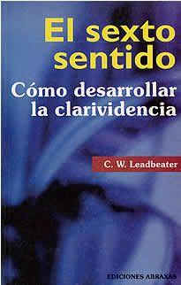 """El sexto sentido de C.W.Ledbeater editado por Abraxas.El sexto sentido es la clarividencia y clarividencia no significa otra cosa que """"ver con claridad"""", una palabra por lo general mal aplicada y degradada, hasta el punto de utilizársela para describir los burdos trucos de un espectáculo de feria."""