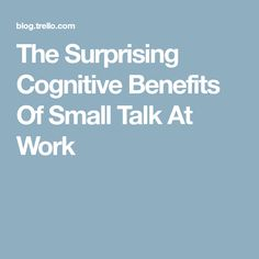 The Surprising Cognitive Benefits Of Small Talk At Work