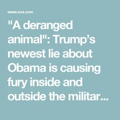 """A deranged animal"": Trump's newest lie about Obama is causing fury inside and outside the military - Vox"