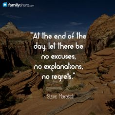 """""""At the end of the day, let there be no excuses, no explanations, no regrets.""""  ― Steve Maraboli"""