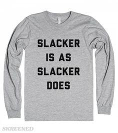 Just a little different form Forrest Gump because I'm no runner. So slacker is as slacker does.