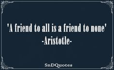 """A friend to all is a friend to none"" - Aristotle"