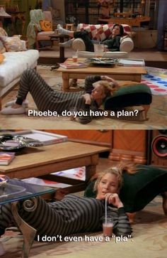 """I don't even have a """"pla"""" ....phoebe just described my life."""