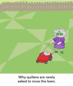 """Why quilters are rarely asked to mow the lawn""  I WISH I could  mow my lawn in quilt patterns, I'm lucky just to get it mowed!"