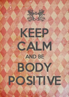 KEEP CALM AND BE BODY POSITIVE: CamerinRoss.com (made at: keepcalmandcarryon.com)