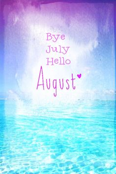 Bye July Hello August