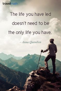 """""""The life you have led doesn't need to be the only life you have."""" Anna Quindlen #travelquote"""