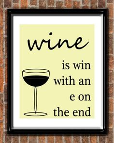 """""""Wine is win with an e on the end""""...don't know how 'deep' this one is but yet an important observation."""