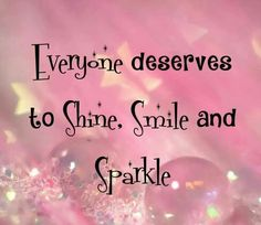 Everyone Deserves to Shine, Smile and Sparkle