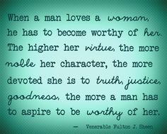 """When a man loves a woman, he has to become worthy of her. The higher her virtue, the more noble her character, the more devoted she is to truth, justice, goodness, the more a man has to aspire to be worthy of her."" -Venerable Fulton J. Sheen"