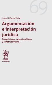 Argumentación e interpretación jurídica : escepticismo, intencionalismo y constructivismo / Isabel Lifante Vidal. Tirant lo Blanch, 2018