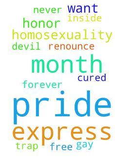 I honor if pride month I want to express my pride. - I honor if pride month I want to express my pride. In that I renounce homosexuality I have been cured by God I was never gay it was the devil inside me Im free of the trap of homosexuality forever Posted at: https://prayerrequest.com/t/Kxk #pray #prayer #request #prayerrequest