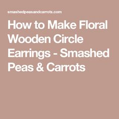 How to Make Floral Wooden Circle Earrings - Smashed Peas & Carrots