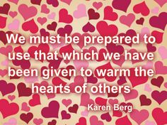Warm Others We must be prepared to use that which we have been given to warm the hearts of others  - Karen Berg
