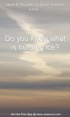 "June 13th 2015 Idea, ""Do you know what is burning ice?"" https://www.youtube.com/watch?v=1H7yq89S6Ds"