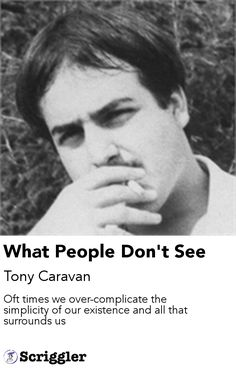 What People Don't See by Tony Caravan https://scriggler.com/detailPost/story/56598 Oft times we over-complicate the simplicity of our existence and all that surrounds us