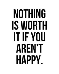 Nothing is worth it if you aren't happy. #wisdom #affirmation #happiness