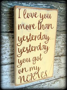 """I love you more than yesterday...yesterday you got on my NERVES."" I love this sign. It makes me smile every time I see it. This sign would make the perfect gift for someone special in your life with a sense of humor.This particular sign pictured has been painted antique white and the lettering has been painted nutmeg"
