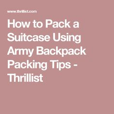 How to Pack a Suitcase Using Army Backpack Packing Tips - Thrillist