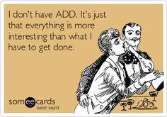 I don't have ADD. It's just that everything is more interesting than what I have to get done.