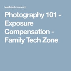 Photography 101 - Exposure Compensation - Family Tech Zone