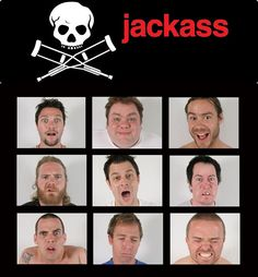 Jackass LOL I appreciate their humor. X3 It's fun to watch their pain and just laugh at them. By The By... Rip-Ryan Dun <3 Always the funniest and the best smile.