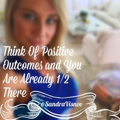 Think of positive outcomes and you are already 1/2 there
