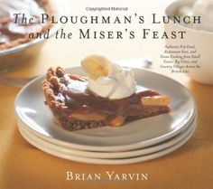 Ploughman's Lunch and the Miser's Feast: Authentic Pub Food, Restaurant Fare, and Home Cooking from Small Towns, Big Cities, and Country Villages Across the British Isles by Brian Yarvin