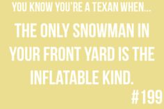You know you're a Texan when: the only snowman in your yard is the inflatable kind.