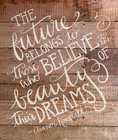 The future belongs to those who believe in the beauty of their dreams. —Eleanor Roosevelt