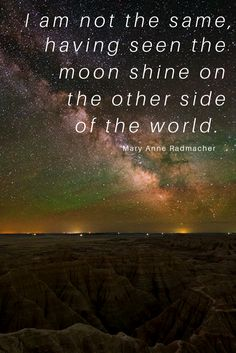 """I am not the same, having seen the moon shine on the other side of the world."" –Mary Anne Radmacher"