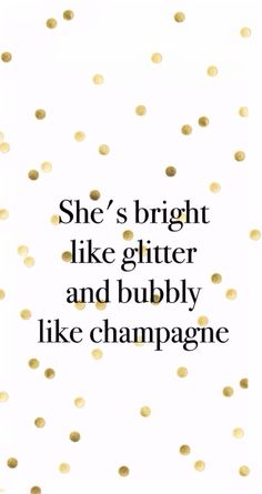 She's bright like glitter and bubbly like champagne.