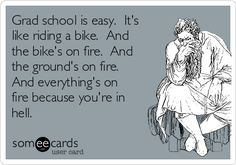 Grad school is easy. It's like riding a bike. And the bike's on fire. And the ground's on fire. And everything's on fire because you're in hell.